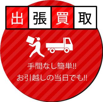 出張買取 (手間なし簡単!!お引越しの当日でも!!)